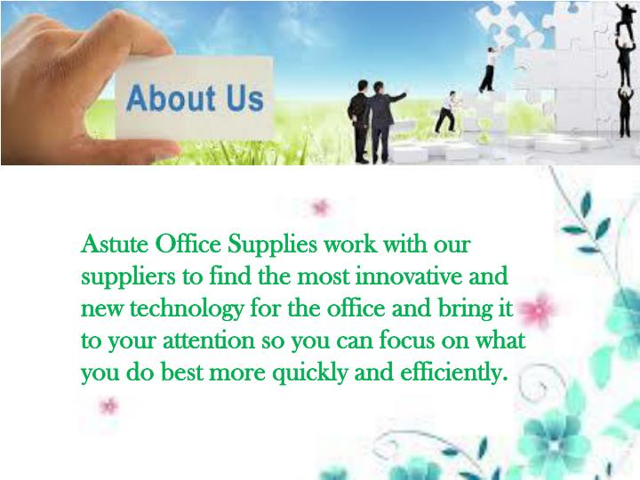 Astute Office Supplies work with our suppliers to find the most innovative and new technology for the office and bring it to your attention so you can focus on what you do best more quickly and efficiently.