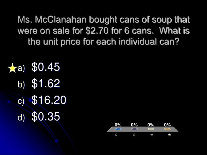 Ms. McClanahan bought cans of soup that were on sale for $2.70 for 6 cans.  What is the unit price for each individual can?