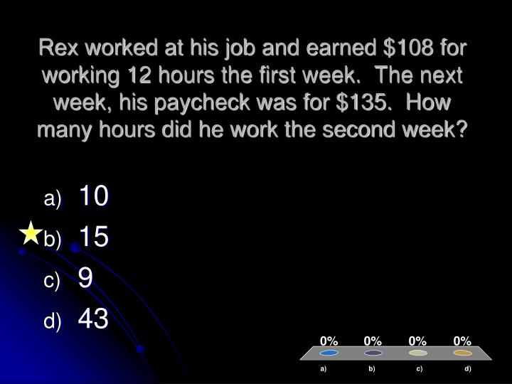 Rex worked at his job and earned $108 for working 12 hours the first week.  The next week, his paycheck was for $135.  How many hours did he work the second week?