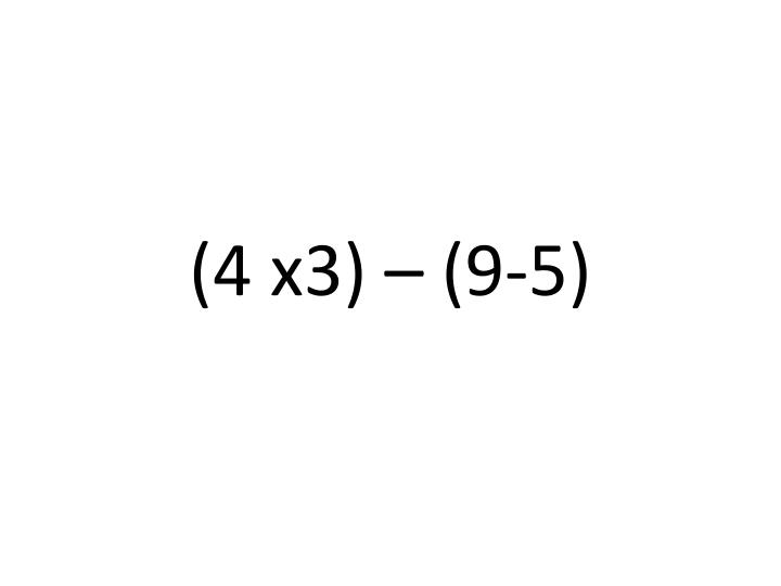 (4 x3) – (9-5)