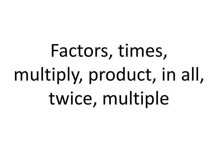 Factors, times, multiply, product, in all, twice, multiple