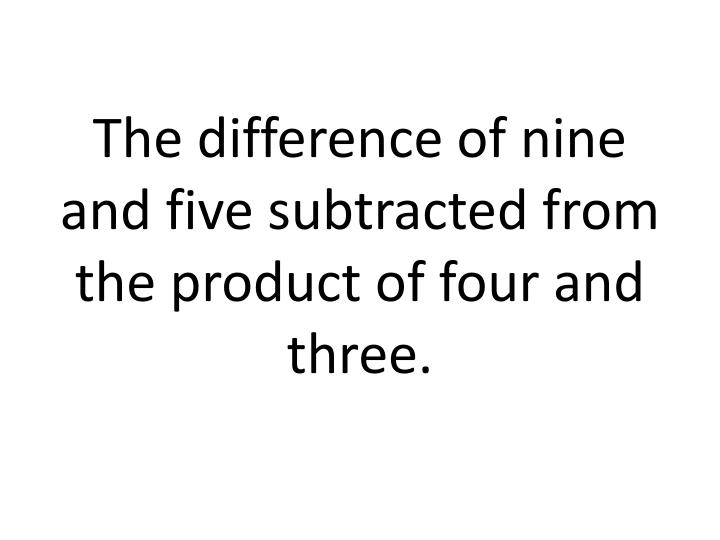 The difference of nine and five subtracted from the product of four and three.