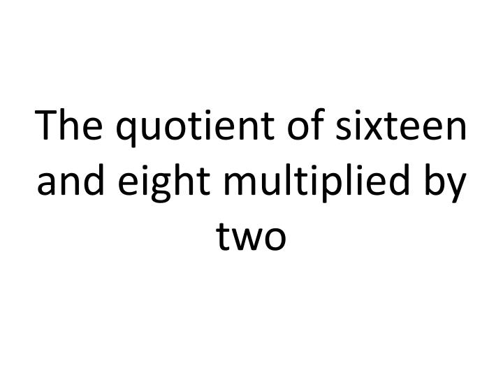 The quotient of sixteen and eight multiplied by two