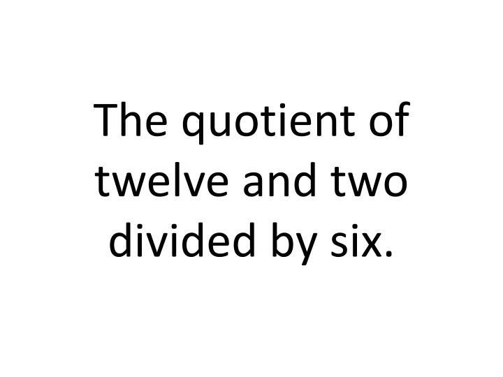 The quotient of twelve and two divided by six.