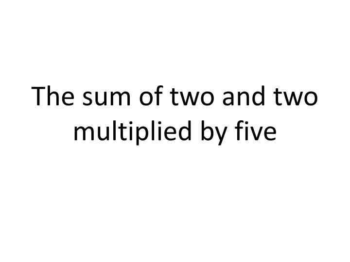 The sum of two and two multiplied by five