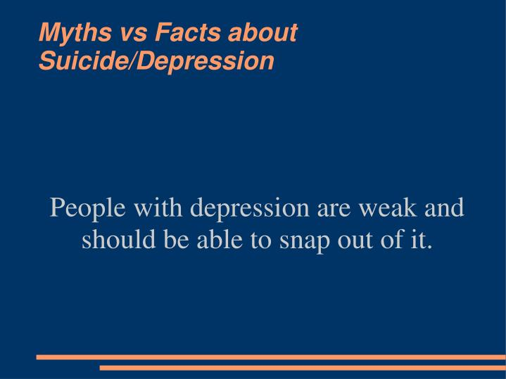 People with depression are weak and should be able to snap out of it.