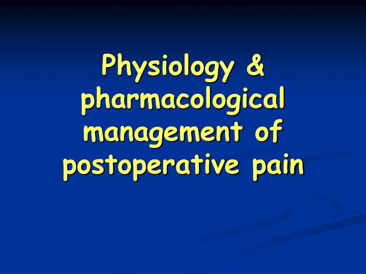 Physiology & pharmacological management of postoperative pain