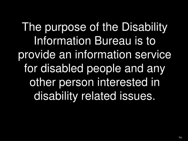 The purpose of the Disability Information Bureau is to provide an information service for disabled people and any other person interested in disability related issues.