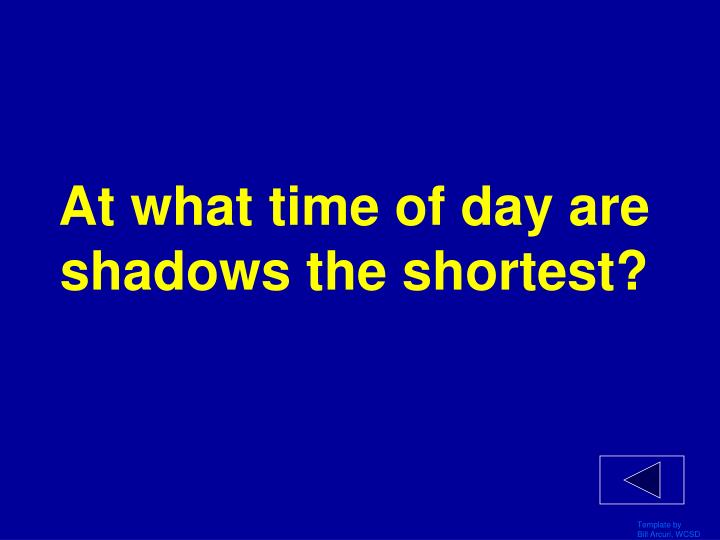 At what time of day are shadows the shortest?