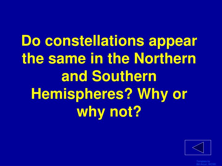 Do constellations appear the same in the Northern and Southern Hemispheres? Why or why not?