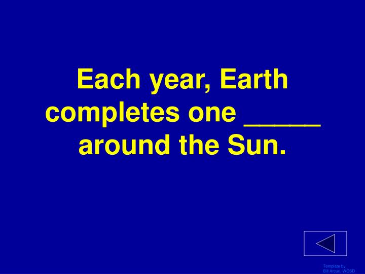 Each year, Earth completes one _____ around the Sun.