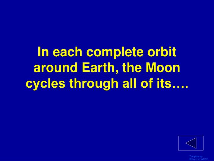 In each complete orbit around Earth, the Moon cycles through all of its….