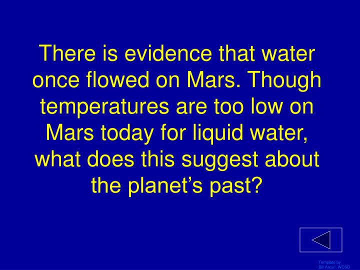 There is evidence that water once flowed on Mars. Though temperatures are too low on Mars today for liquid water, what does this suggest about the planet's past?