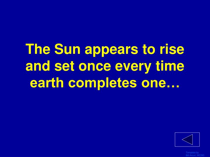 The sun appears to rise and set once every time earth completes one