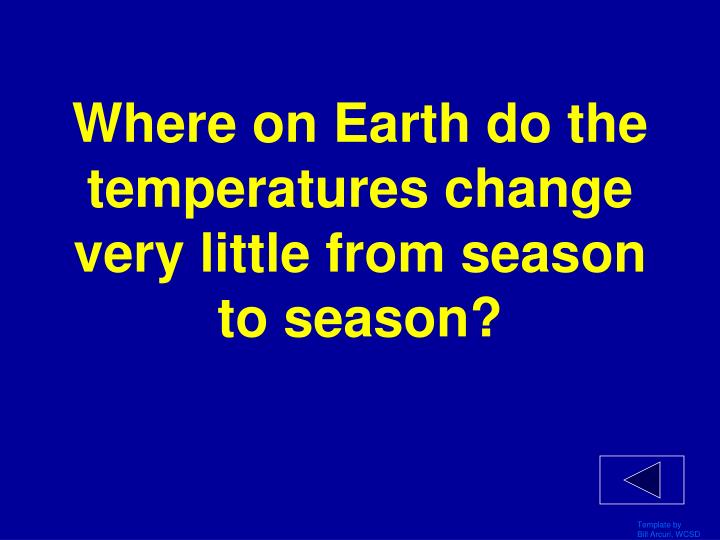 Where on Earth do the temperatures change very little from season to season?