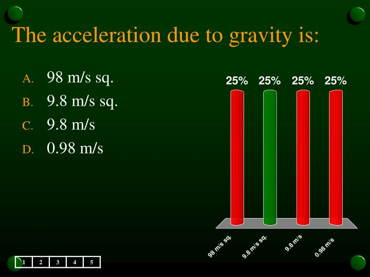 The acceleration due to gravity is: