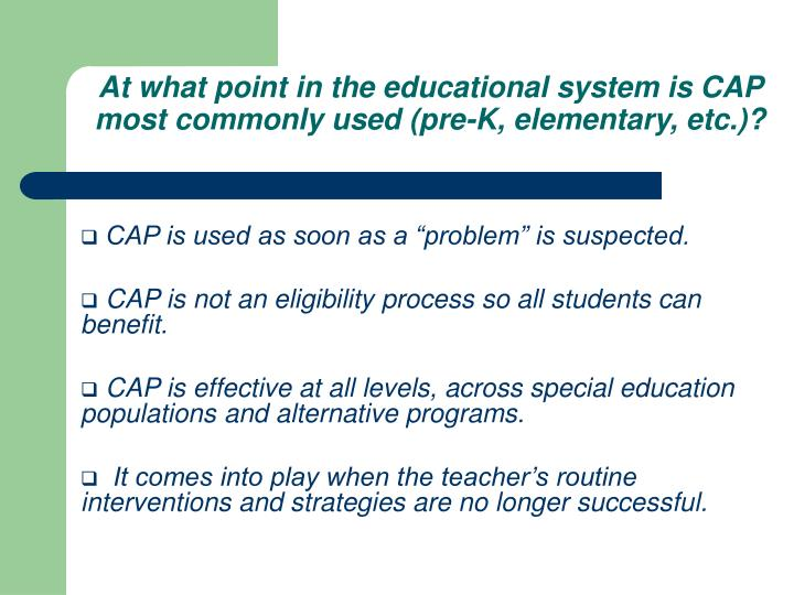 At what point in the educational system is CAP most commonly used (pre-K, elementary, etc.)?