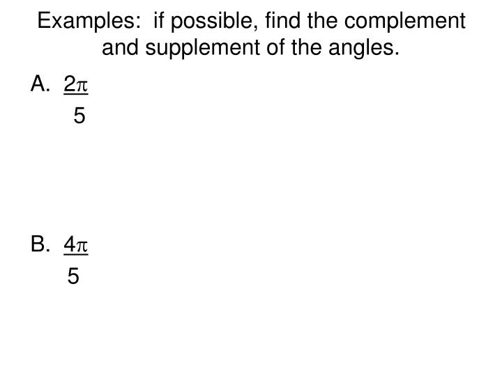 Examples:  if possible, find the complement and supplement of the angles.