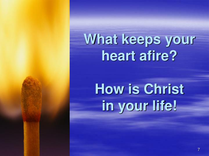 What keeps your heart afire?