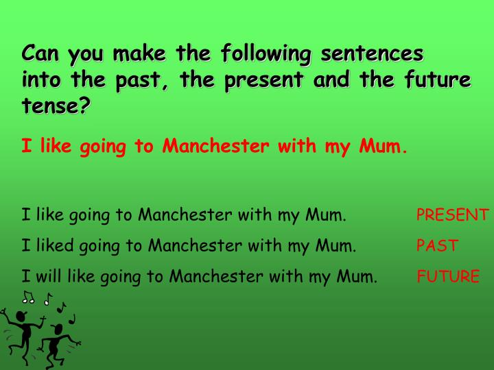 Can you make the following sentences into the past, the present and the future tense?