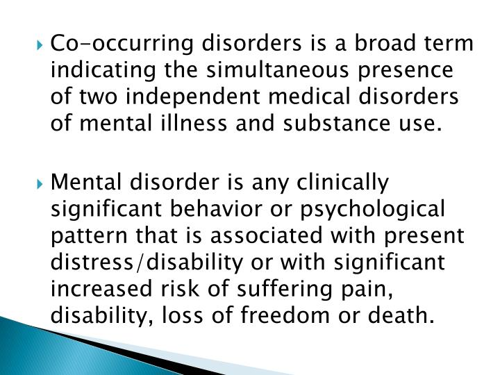 Co-occurring disorders is a broad term indicating the simultaneous presence of two independent medical disorders of mental illness and substance use.