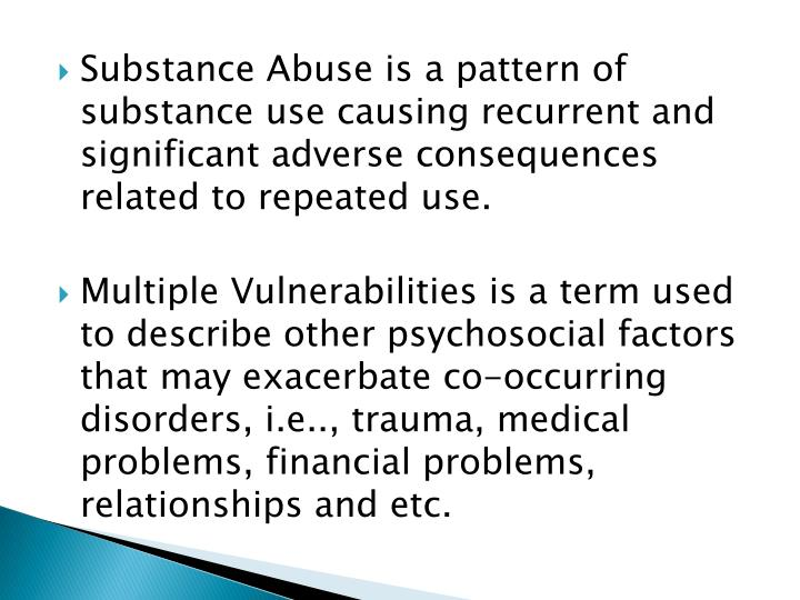 Substance Abuse is a pattern of substance use causing recurrent and significant adverse consequences related to repeated use.