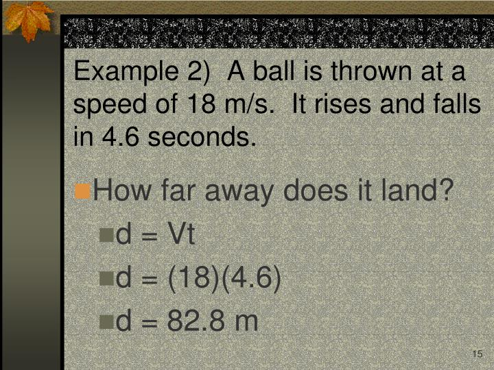 Example 2)  A ball is thrown at a speed of 18 m/s.  It rises and falls in 4.6 seconds.