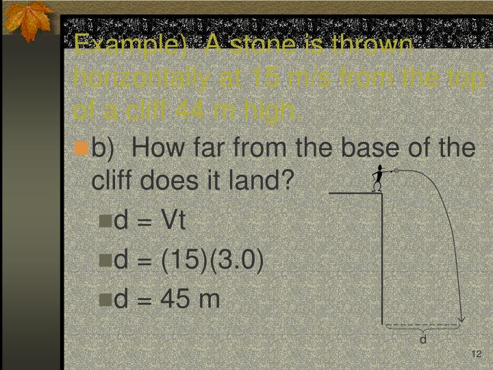 Example)  A stone is thrown horizontally at 15 m/s from the top of a cliff 44 m high.