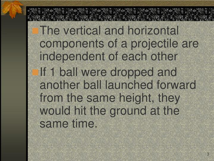 The vertical and horizontal components of a projectile are independent of each other