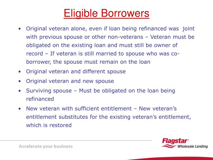 Original veteran alone, even if loan being refinanced was  joint with previous spouse or other non-veterans – Veteran must be obligated on the existing loan and must still be owner of record – If veteran is still married to spouse who was co-borrower, the spouse must remain on the loan