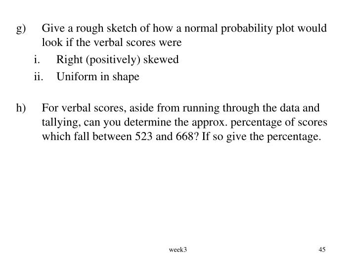 g)	Give a rough sketch of how a normal probability plot would look if the verbal scores were