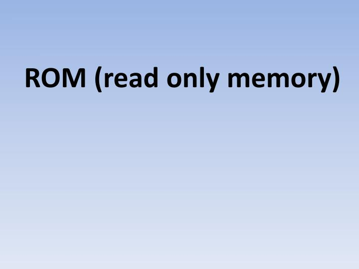 ROM (read only memory)