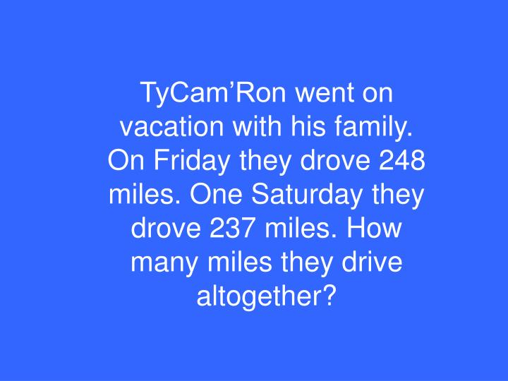 TyCam'Ron went on vacation with his family. On Friday they drove 248 miles. One Saturday they drove 237 miles. How many miles they drive altogether?
