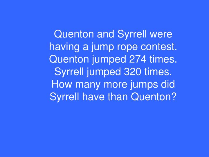 Quenton and Syrrell were having a jump rope contest. Quenton jumped 274 times. Syrrell jumped 320 times. How many more jumps did Syrrell have than Quenton?