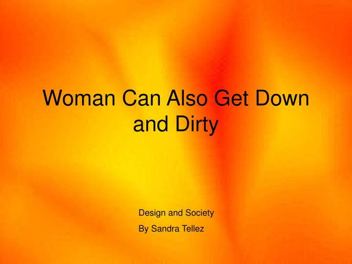 woman can also get down and dirty n.