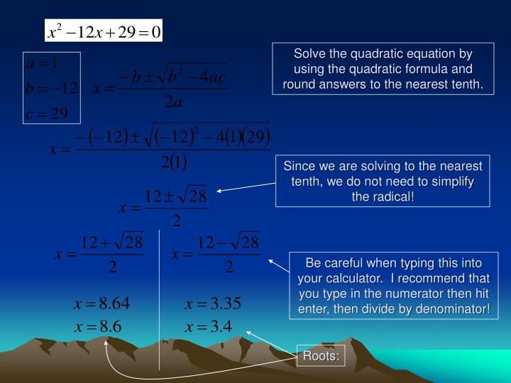 Since we are solving to the nearest tenth, we do not need to simplify the radical!