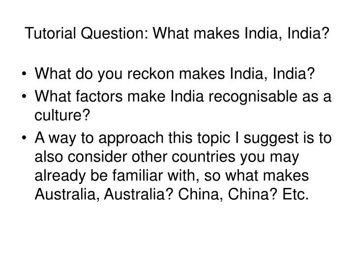 Tutorial Question: What makes India, India?