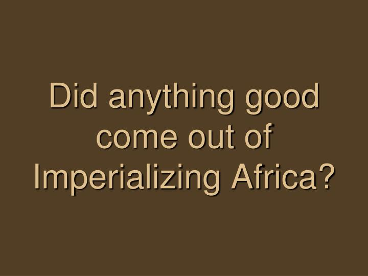 Did anything good come out of Imperializing Africa?