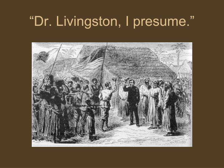 """Dr. Livingston, I presume."""