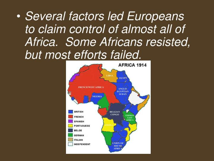 Several factors led Europeans to claim control of almost all of Africa.  Some Africans resisted, but most efforts failed.