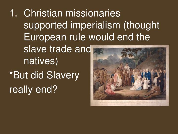 Christian missionaries supported imperialism (thought European rule would end the slave trade and help to convert natives)