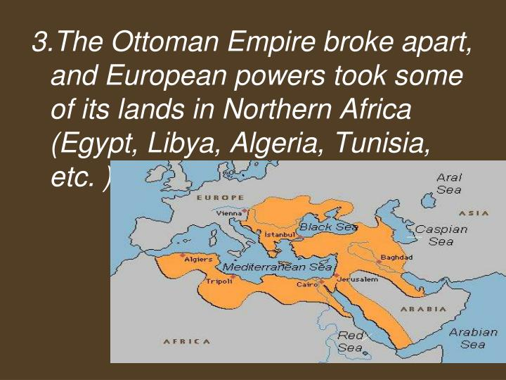 3.The Ottoman Empire broke apart, and European powers took some of its lands in Northern Africa (Egypt, Libya, Algeria, Tunisia, etc. )