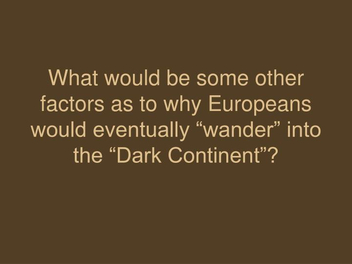 "What would be some other factors as to why Europeans would eventually ""wander"" into the ""Dark Continent""?"