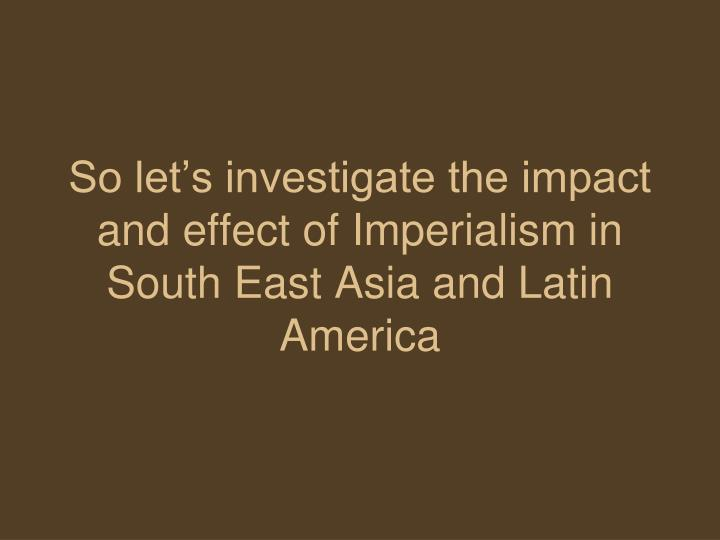 So let's investigate the impact and effect of Imperialism in South East Asia and Latin America