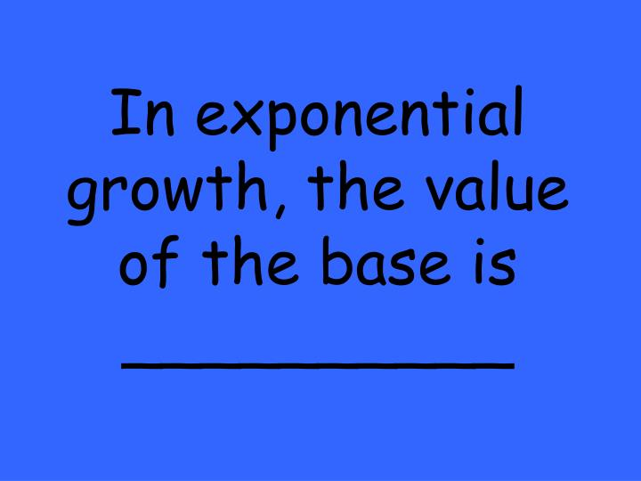 In exponential growth, the value of the base is __________