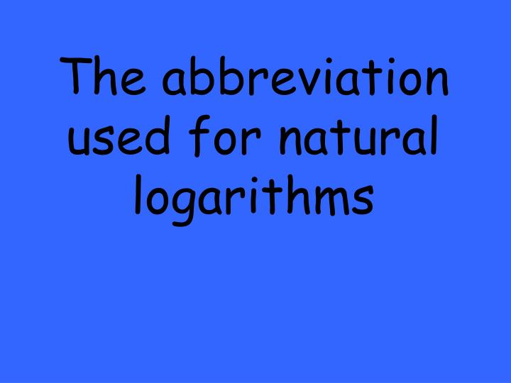The abbreviation used for natural logarithms