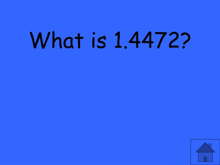 What is 1.4472?