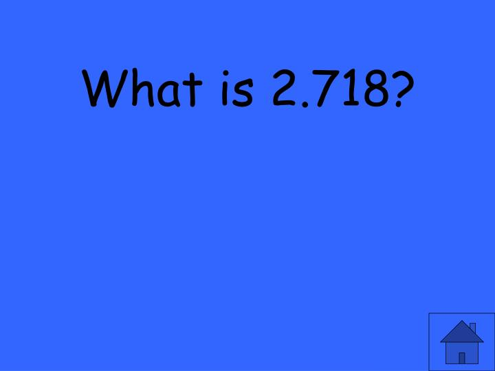 What is 2.718?