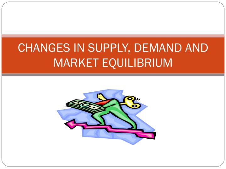 CHANGES IN SUPPLY, DEMAND AND MARKET EQUILIBRIUM