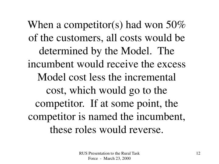 When a competitor(s) had won 50% of the customers, all costs would be determined by the Model.  The incumbent would receive the excess Model cost less the incremental cost, which would go to the competitor.  If at some point, the competitor is named the incumbent, these roles would reverse.